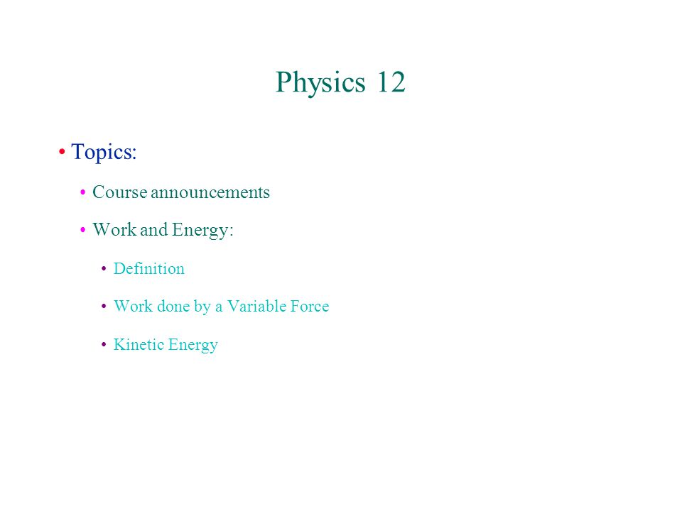 Physics 12 Topics: Course announcements Work and Energy: Definition Work done by a Variable Force Kinetic Energy