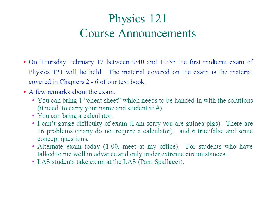 Physics 121 Course Announcements On Thursday February 17 between 9:40 and 10:55 the first midterm exam of Physics 121 will be held.