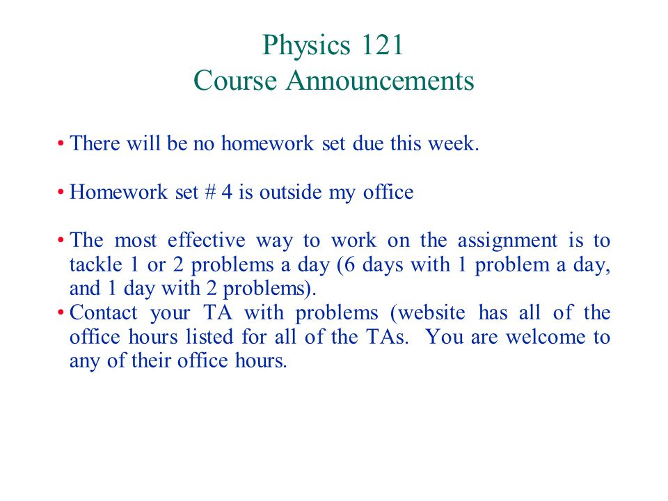 Physics 121 Course Announcements There will be no homework set due this week.