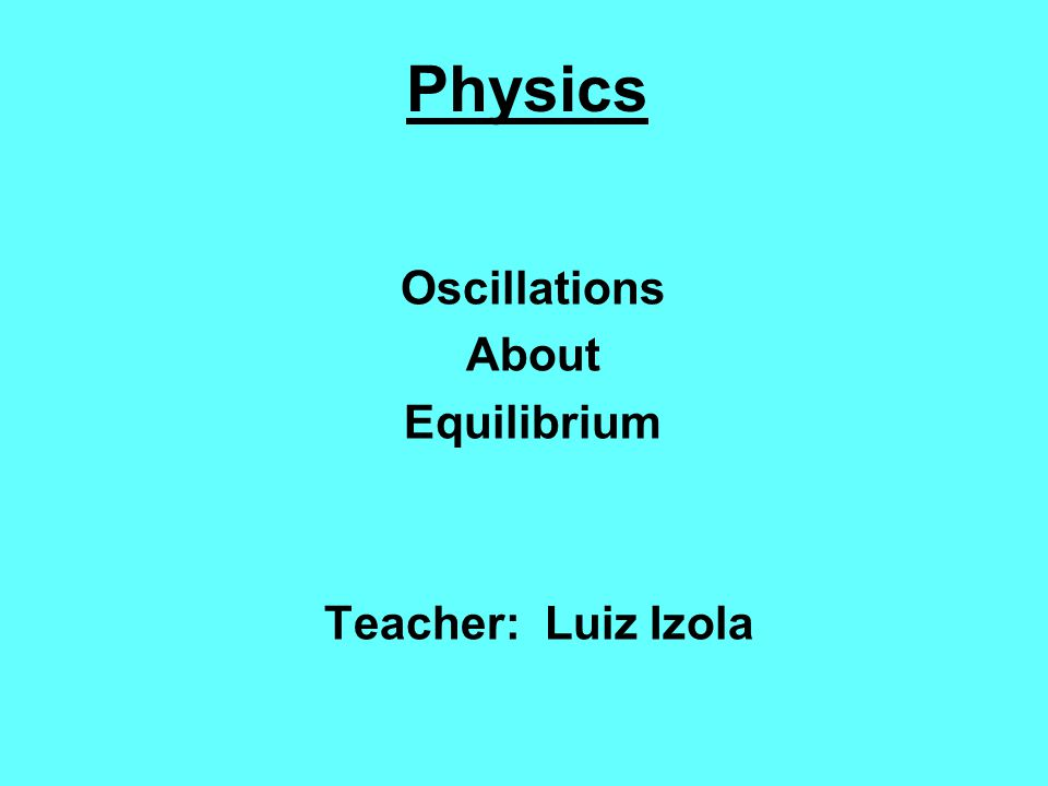 Physics Oscillations About Equilibrium Teacher: Luiz Izola
