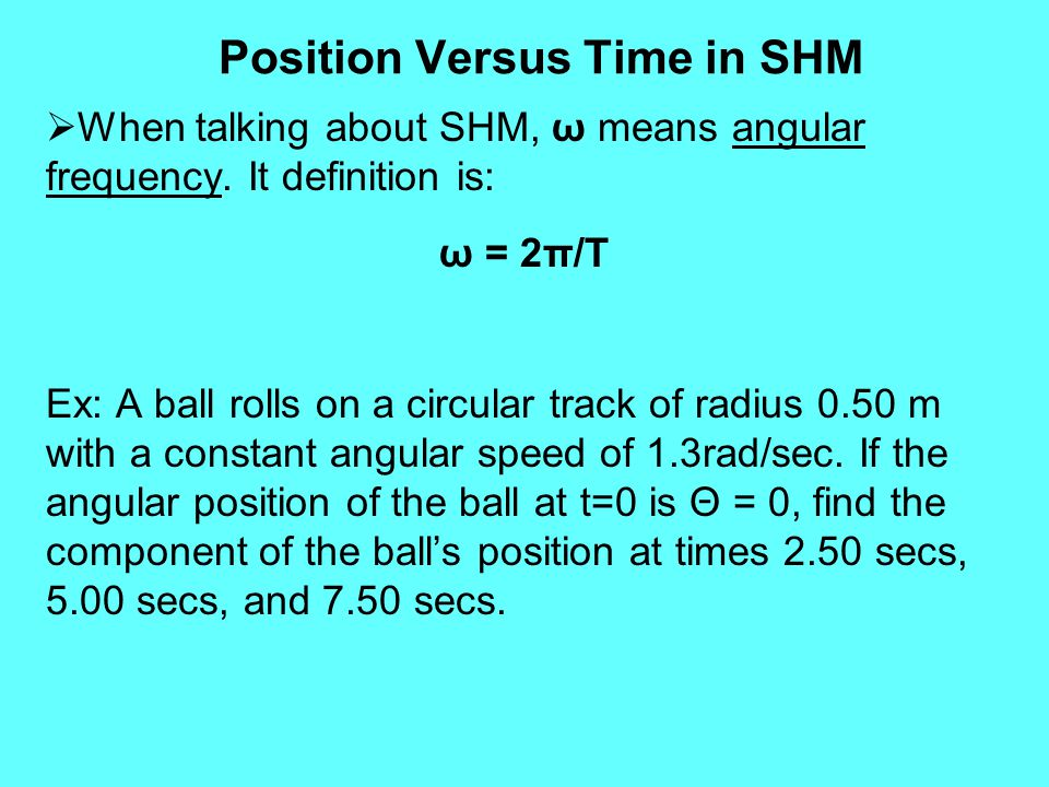 Position Versus Time in SHM  When talking about SHM, ω means angular frequency. It definition is: ω = 2π/T Ex: A ball rolls on a circular track of ra