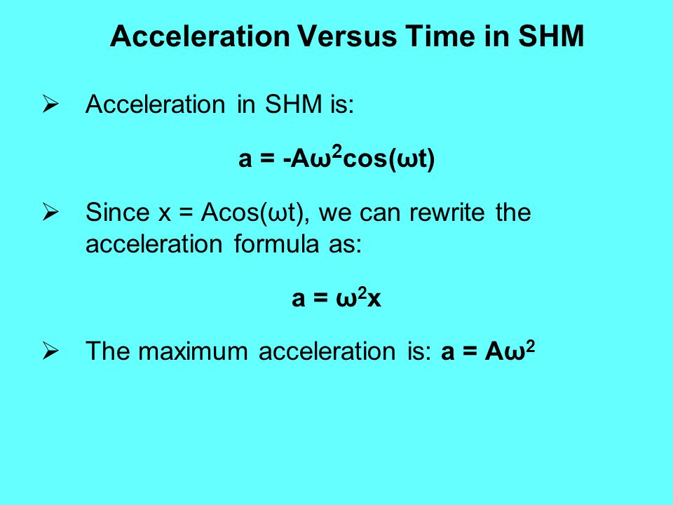  Acceleration in SHM is: a = -Aω 2 cos(ωt)  Since x = Acos(ωt), we can rewrite the acceleration formula as: a = ω 2 x  The maximum acceleration is: