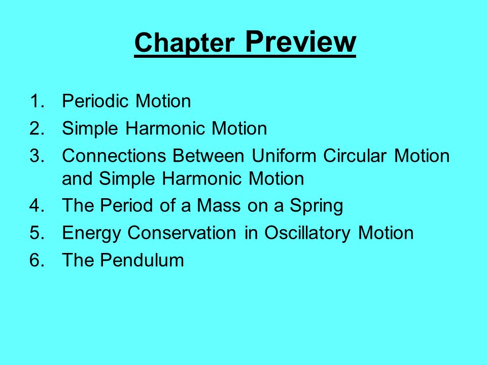 Chapter Preview 1.Periodic Motion 2.Simple Harmonic Motion 3.Connections Between Uniform Circular Motion and Simple Harmonic Motion 4.The Period of a