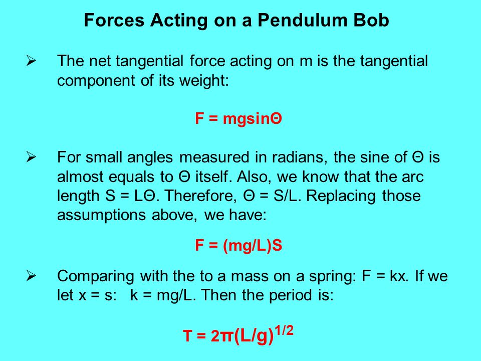  The net tangential force acting on m is the tangential component of its weight: F = mgsinΘ  For small angles measured in radians, the sine of Θ is