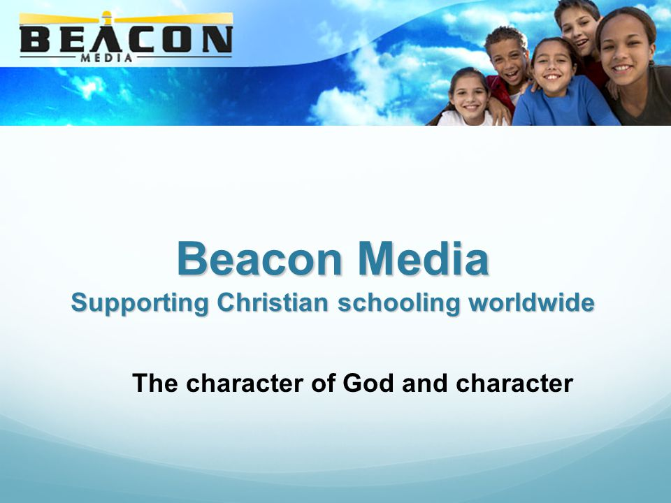 Beacon Media Supporting Christian schooling worldwide The character of God and character