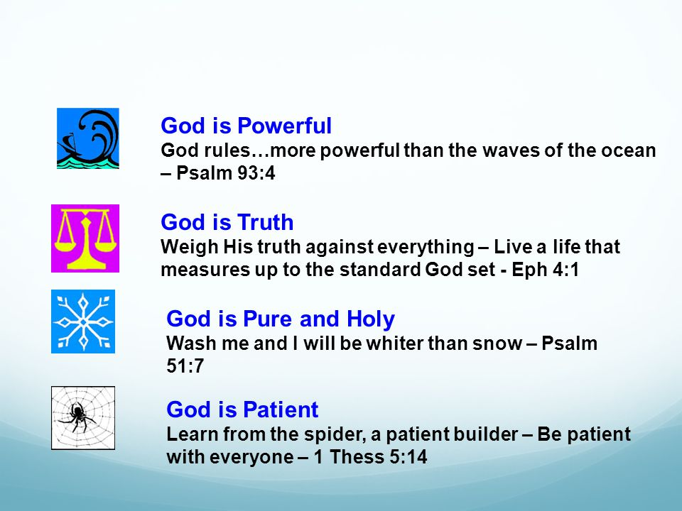 God is Powerful God rules…more powerful than the waves of the ocean – Psalm 93:4 God is Truth Weigh His truth against everything – Live a life that measures up to the standard God set - Eph 4:1 God is Pure and Holy Wash me and I will be whiter than snow – Psalm 51:7 God is Patient Learn from the spider, a patient builder – Be patient with everyone – 1 Thess 5:14