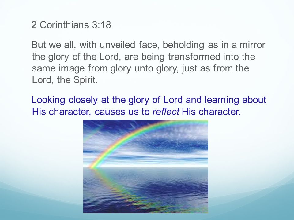 2 Corinthians 3:18 But we all, with unveiled face, beholding as in a mirror the glory of the Lord, are being transformed into the same image from glory unto glory, just as from the Lord, the Spirit.