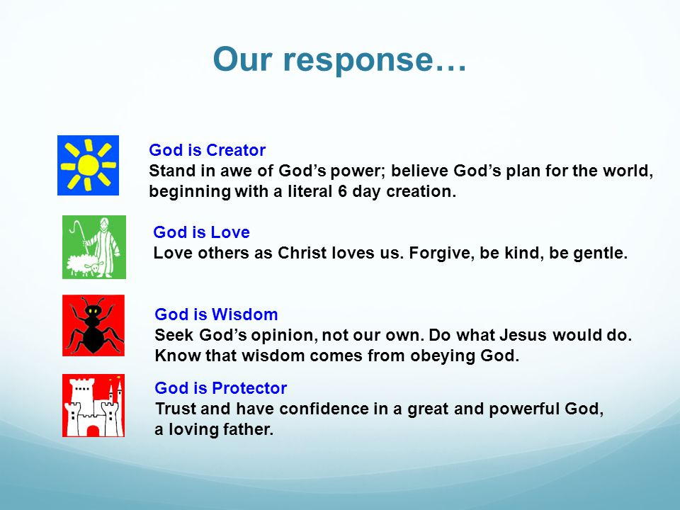 Our response… God is Creator Stand in awe of God's power; believe God's plan for the world, beginning with a literal 6 day creation.