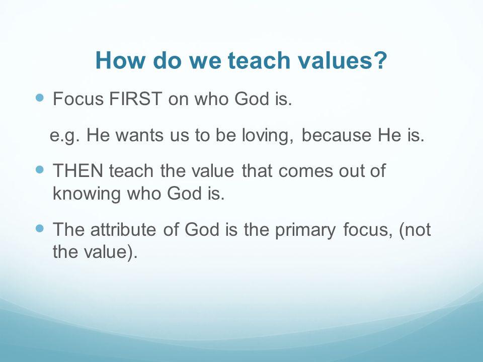 How do we teach values. Focus FIRST on who God is.