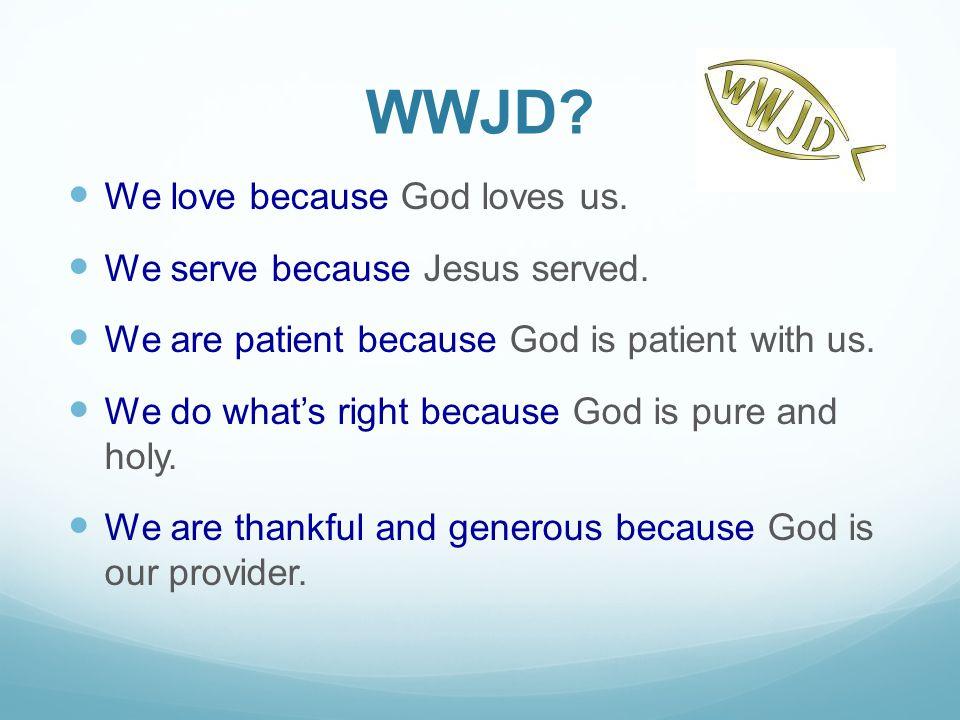 WWJD. We love because God loves us. We serve because Jesus served.