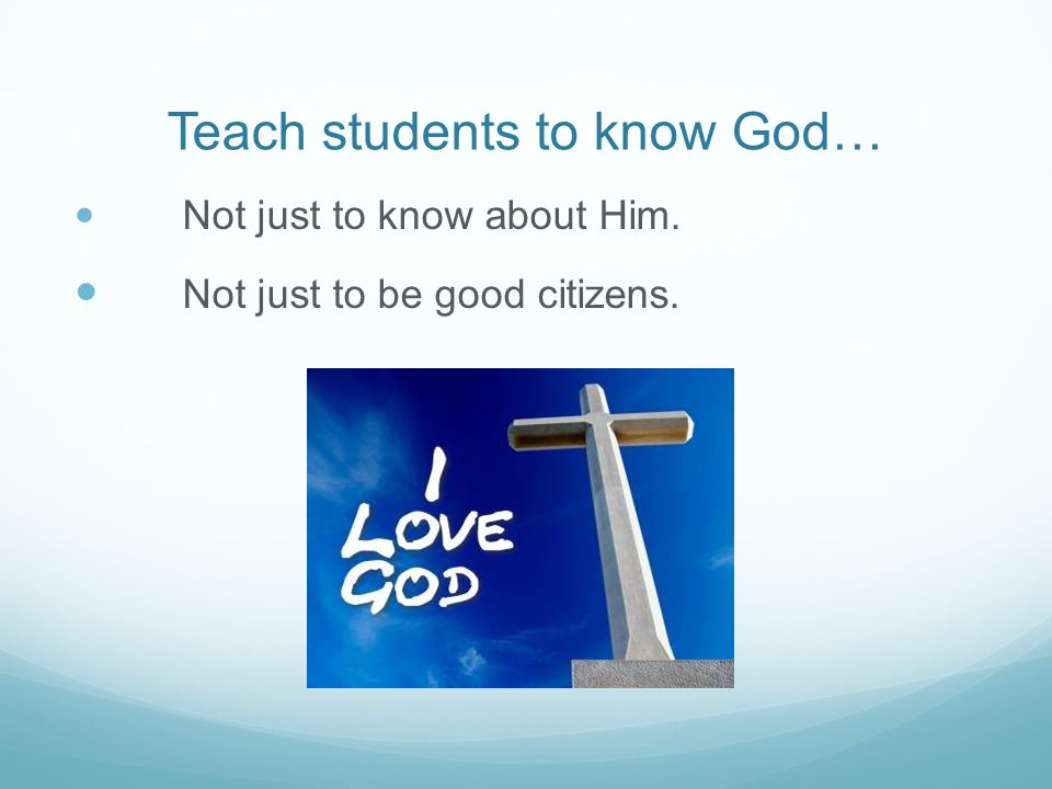 Teach students to know God… Not just to know about Him. Not just to be good citizens.