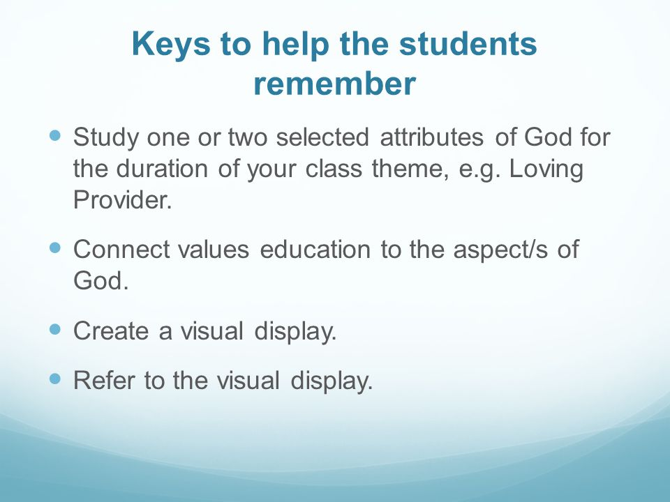 Keys to help the students remember Study one or two selected attributes of God for the duration of your class theme, e.g.