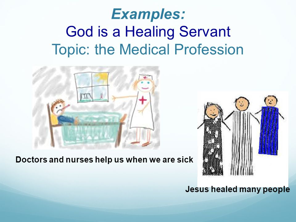 Examples: God is a Healing Servant Topic: the Medical Profession Doctors and nurses help us when we are sick Jesus healed many people