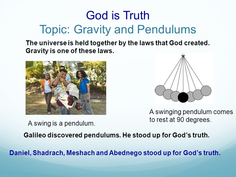 God is Truth Topic: Gravity and Pendulums The universe is held together by the laws that God created.