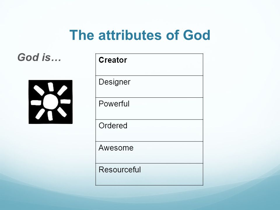 The attributes of God God is… Creator Designer Powerful Ordered Awesome Resourceful