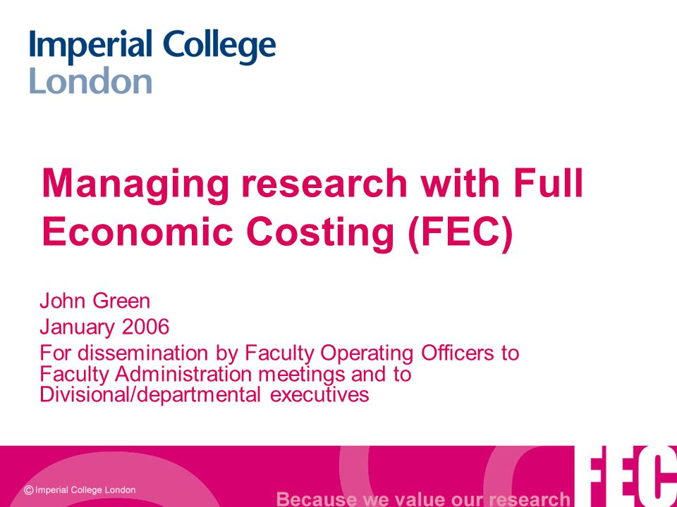 Managing research with Full Economic Costing (FEC) John Green January 2006 For dissemination by Faculty Operating Officers to Faculty Administration m