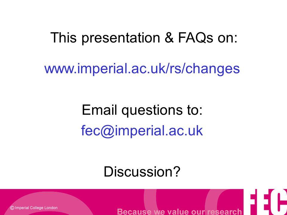 This presentation & FAQs on: www.imperial.ac.uk/rs/changes Email questions to: fec@imperial.ac.uk Discussion?