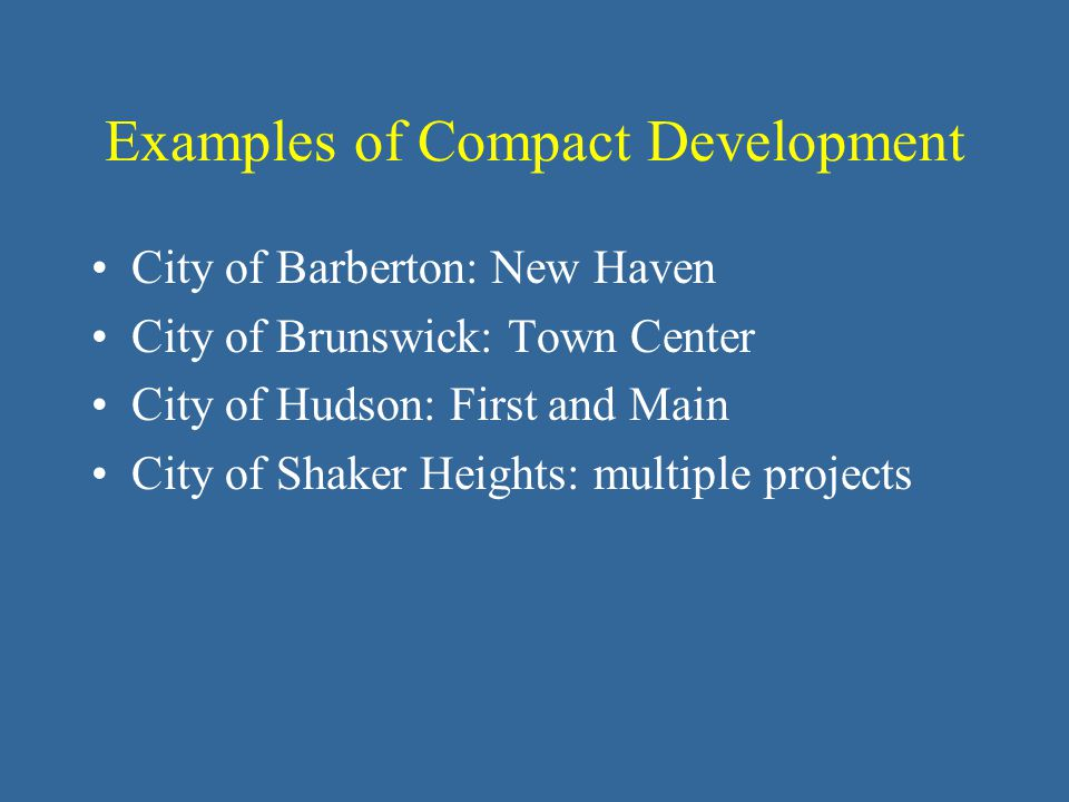 Examples of Compact Development City of Barberton: New Haven City of Brunswick: Town Center City of Hudson: First and Main City of Shaker Heights: multiple projects
