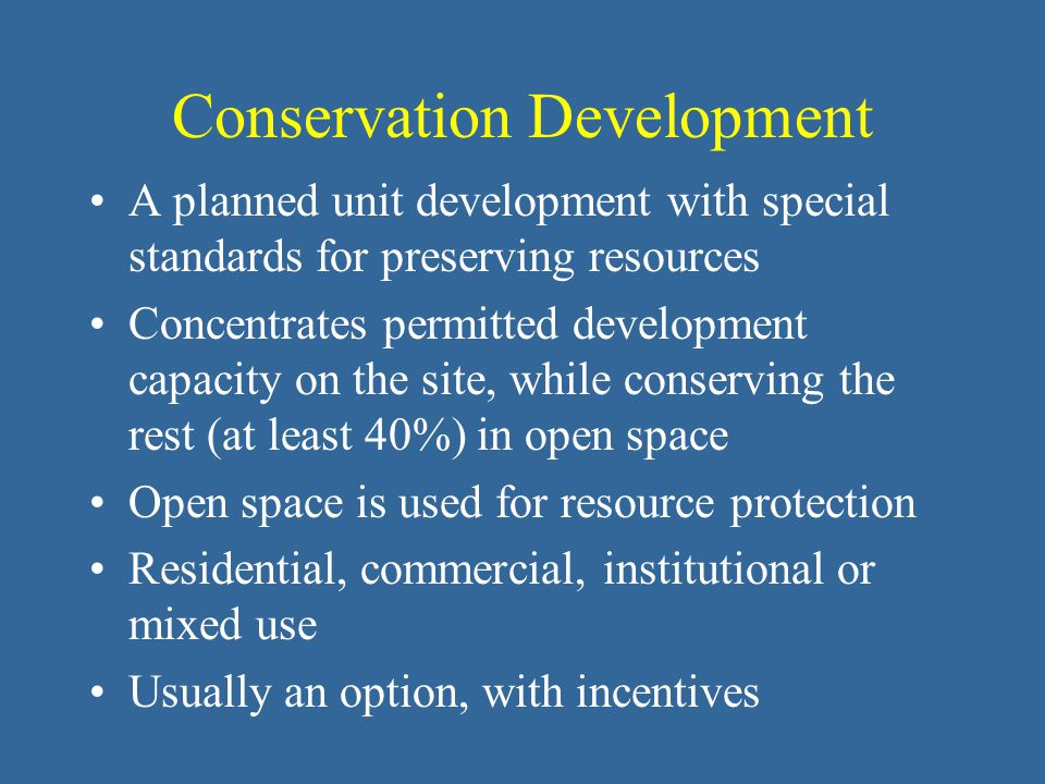 Conservation Development A planned unit development with special standards for preserving resources Concentrates permitted development capacity on the site, while conserving the rest (at least 40%) in open space Open space is used for resource protection Residential, commercial, institutional or mixed use Usually an option, with incentives