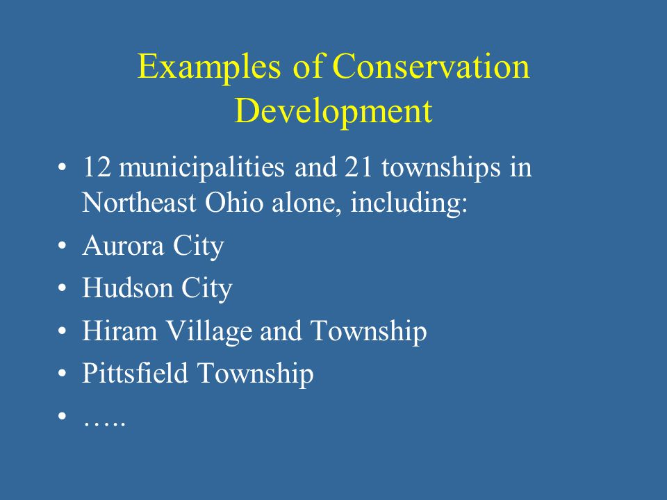 Examples of Conservation Development 12 municipalities and 21 townships in Northeast Ohio alone, including: Aurora City Hudson City Hiram Village and Township Pittsfield Township …..