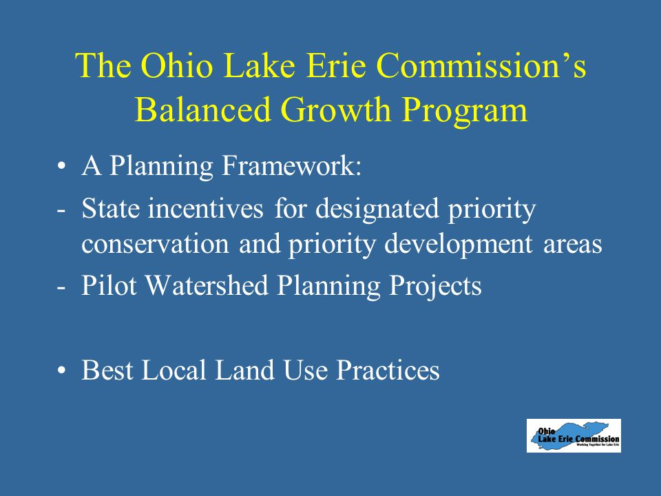 The Ohio Lake Erie Commission's Balanced Growth Program A Planning Framework: -State incentives for designated priority conservation and priority development areas -Pilot Watershed Planning Projects Best Local Land Use Practices