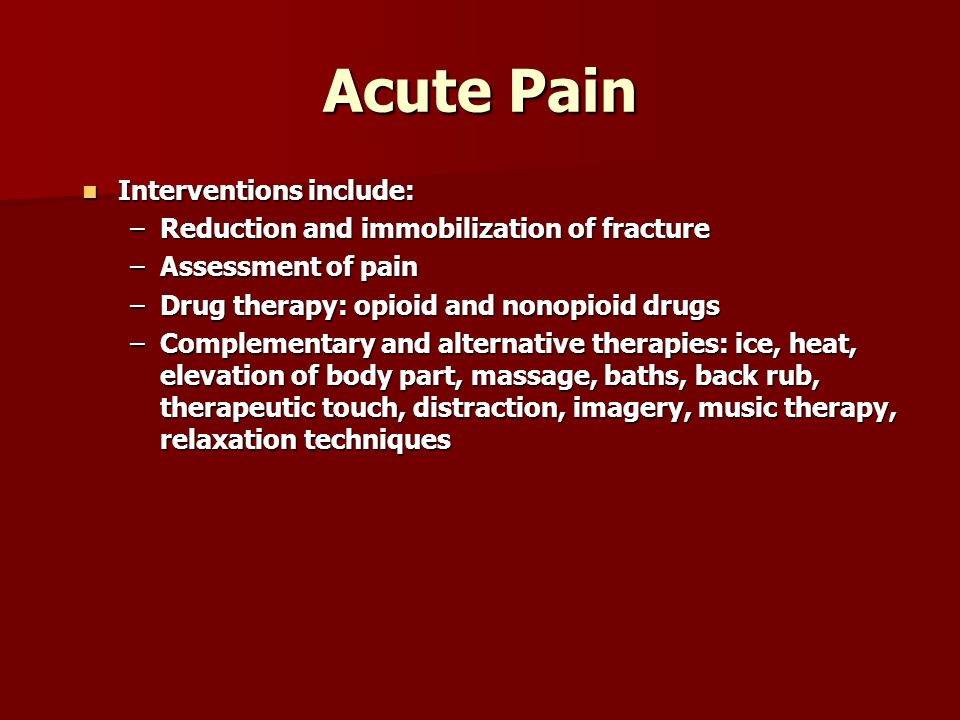 Acute Pain Interventions include: Interventions include: –Reduction and immobilization of fracture –Assessment of pain –Drug therapy: opioid and nonopioid drugs –Complementary and alternative therapies: ice, heat, elevation of body part, massage, baths, back rub, therapeutic touch, distraction, imagery, music therapy, relaxation techniques