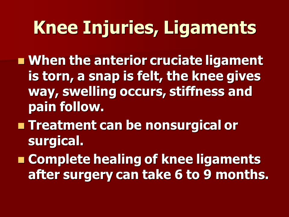 Knee Injuries, Ligaments When the anterior cruciate ligament is torn, a snap is felt, the knee gives way, swelling occurs, stiffness and pain follow.