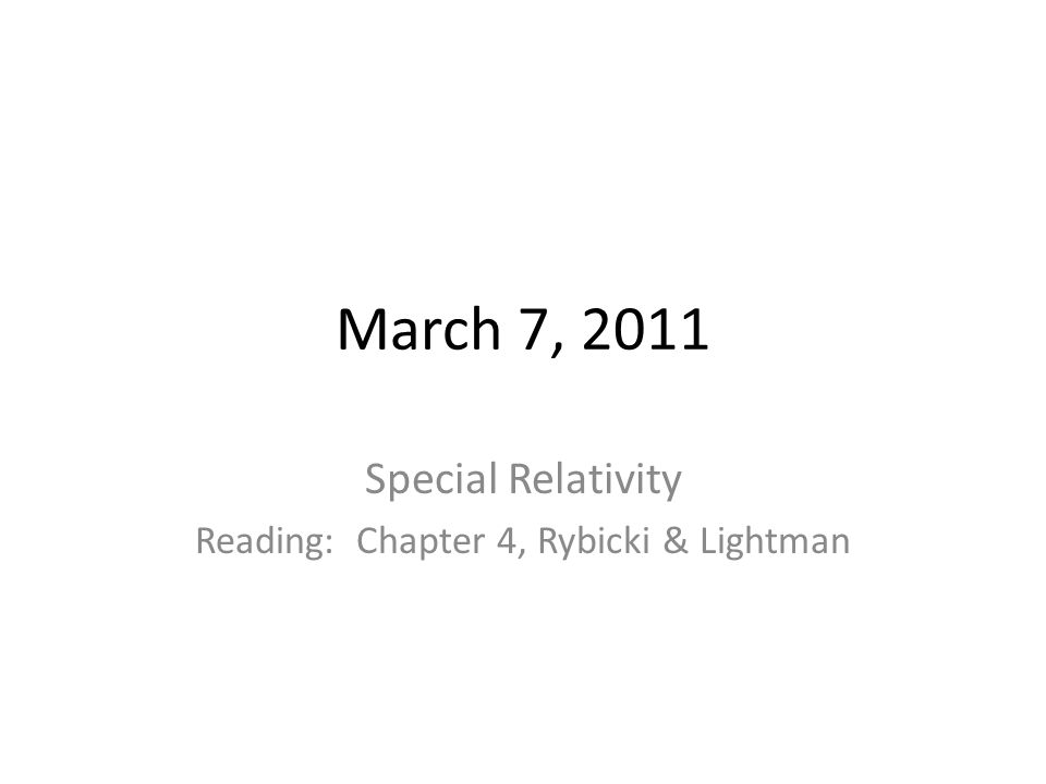 March 7, 2011 Special Relativity Reading: Chapter 4, Rybicki & Lightman
