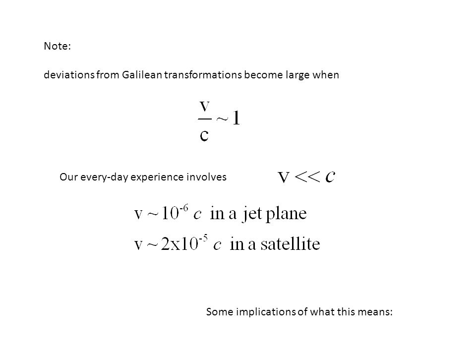 Note: deviations from Galilean transformations become large when Our every-day experience involves Some implications of what this means: