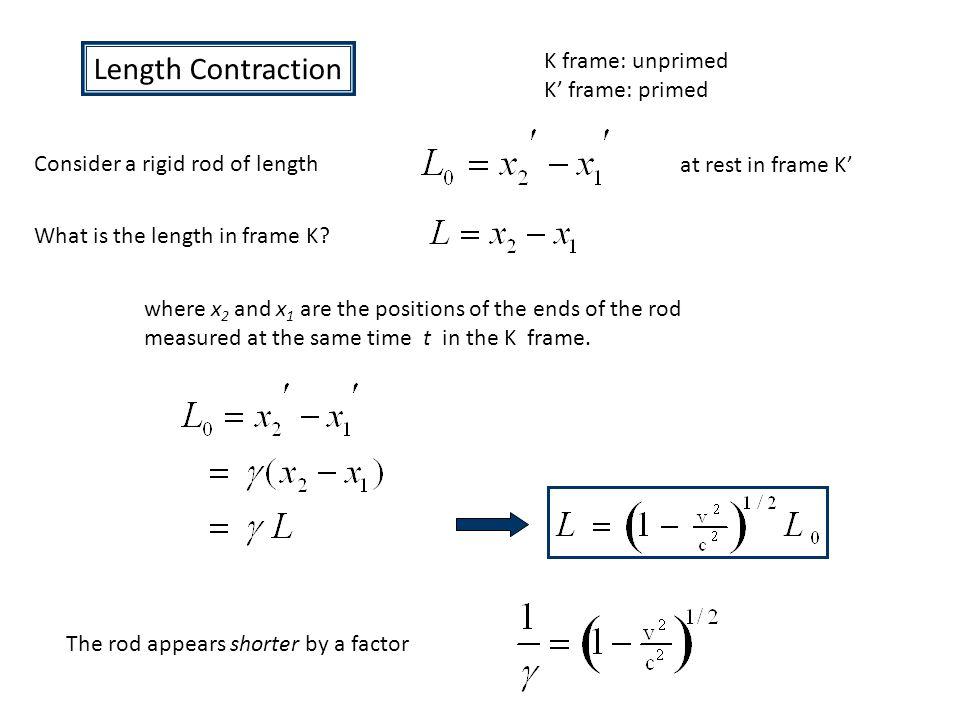 Length Contraction K frame: unprimed K' frame: primed Consider a rigid rod of length at rest in frame K' What is the length in frame K.