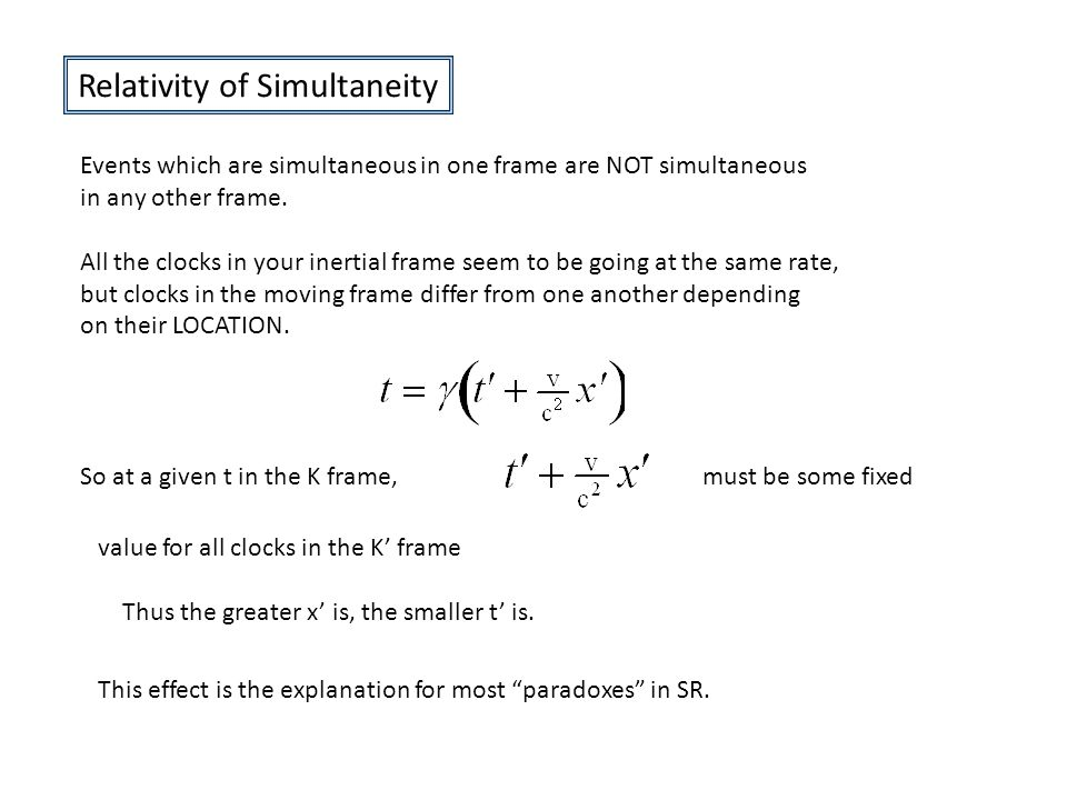 Relativity of Simultaneity Events which are simultaneous in one frame are NOT simultaneous in any other frame.