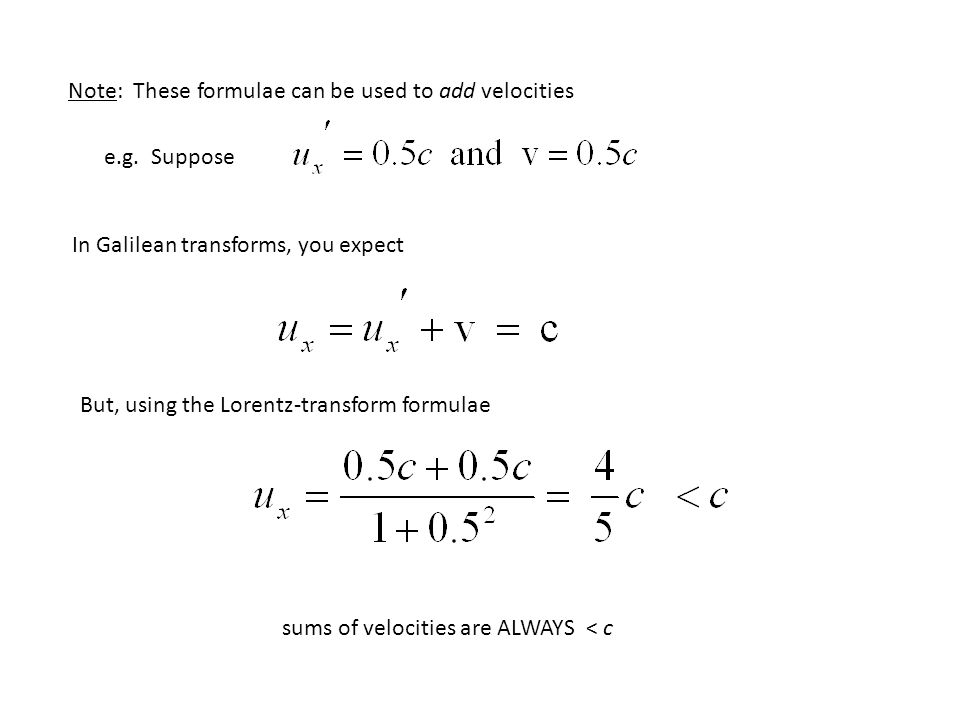 Note: These formulae can be used to add velocities e.g. Suppose In Galilean transforms, you expect But, using the Lorentz-transform formulae sums of v