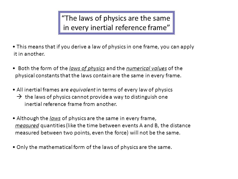 """The laws of physics are the same in every inertial reference frame"" This means that if you derive a law of physics in one frame, you can apply it in"