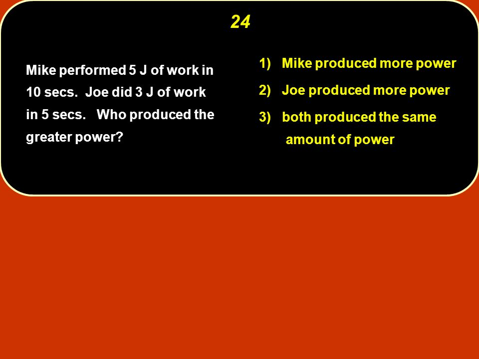Mike performed 5 J of work in 10 secs.Joe did 3 J of work in 5 secs.