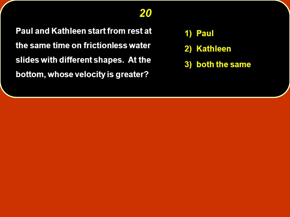 20 1) Paul 2) Kathleen 3) both the same Paul and Kathleen start from rest at the same time on frictionless water slides with different shapes.