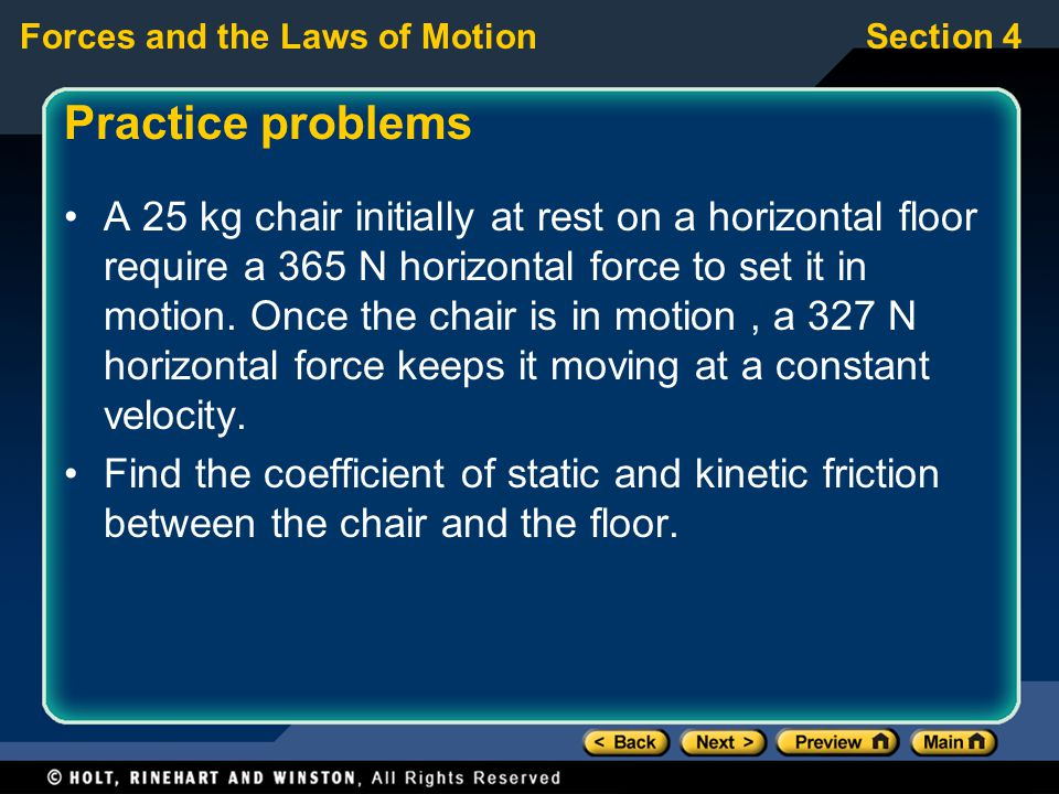 Forces and the Laws of MotionSection 4 Practice problems A 25 kg chair initially at rest on a horizontal floor require a 365 N horizontal force to set it in motion.