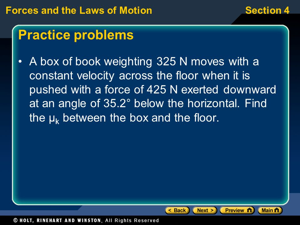 Forces and the Laws of MotionSection 4 Practice problems A box of book weighting 325 N moves with a constant velocity across the floor when it is pushed with a force of 425 N exerted downward at an angle of 35.2° below the horizontal.