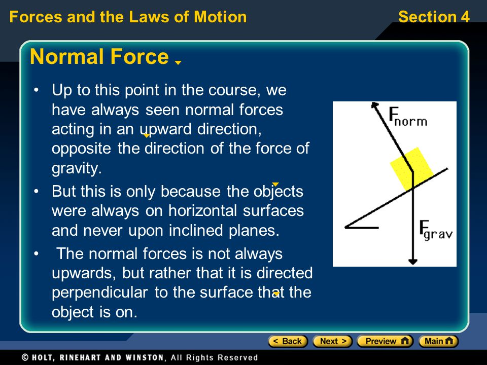 Forces and the Laws of MotionSection 4 Normal Force Up to this point in the course, we have always seen normal forces acting in an upward direction, opposite the direction of the force of gravity.