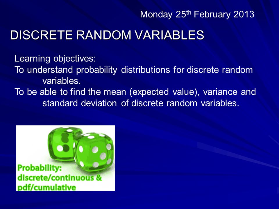 DISCRETE RANDOM VARIABLES Monday 25 th February 2013 Learning objectives: To understand probability distributions for discrete random variables.