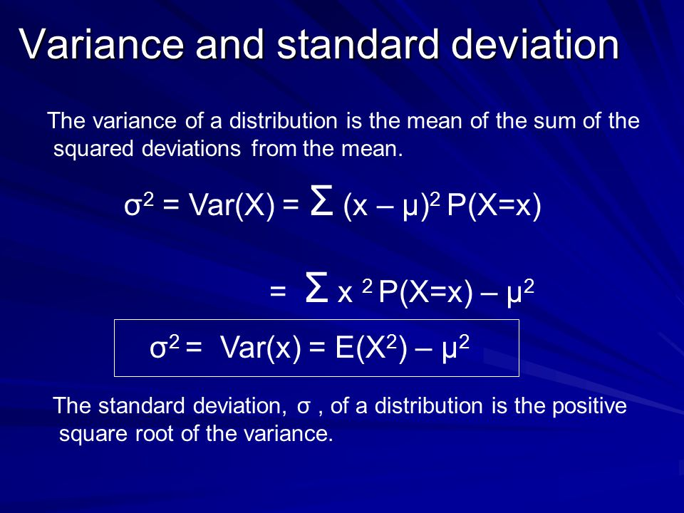 Variance and standard deviation σ 2 = Var(X) = Σ (x – μ) 2 P(X=x) = Σ x 2 P(X=x) – μ 2 The variance of a distribution is the mean of the sum of the sq