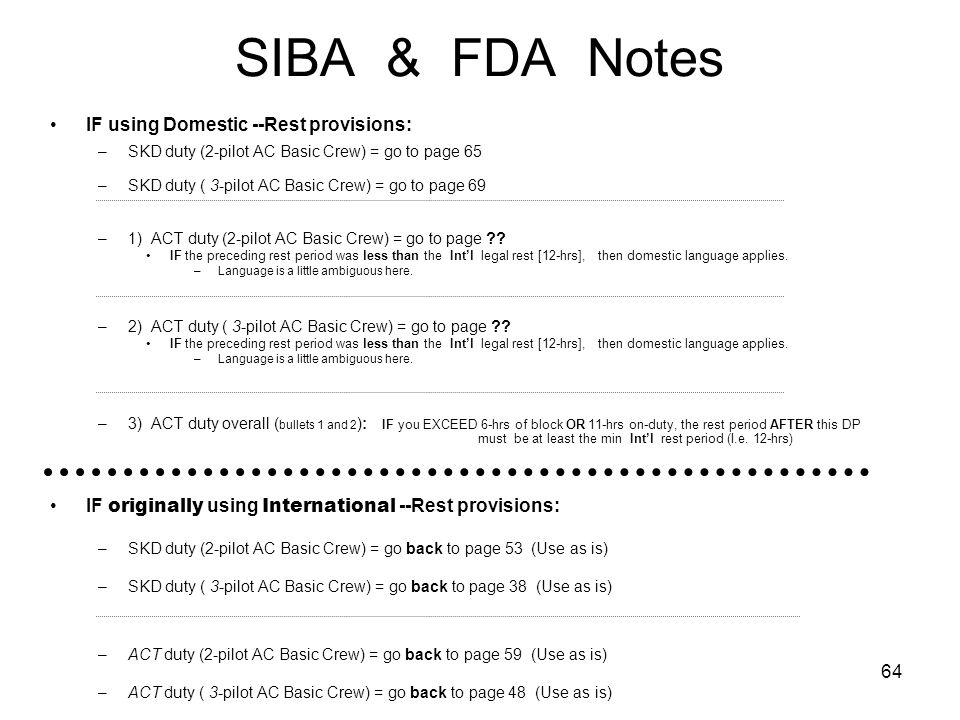 64 SIBA & FDA Notes IF using Domestic --Rest provisions: –SKD duty (2-pilot AC Basic Crew) = go to page 65 –SKD duty ( 3-pilot AC Basic Crew) = go to page 69 –1) ACT duty (2-pilot AC Basic Crew) = go to page .