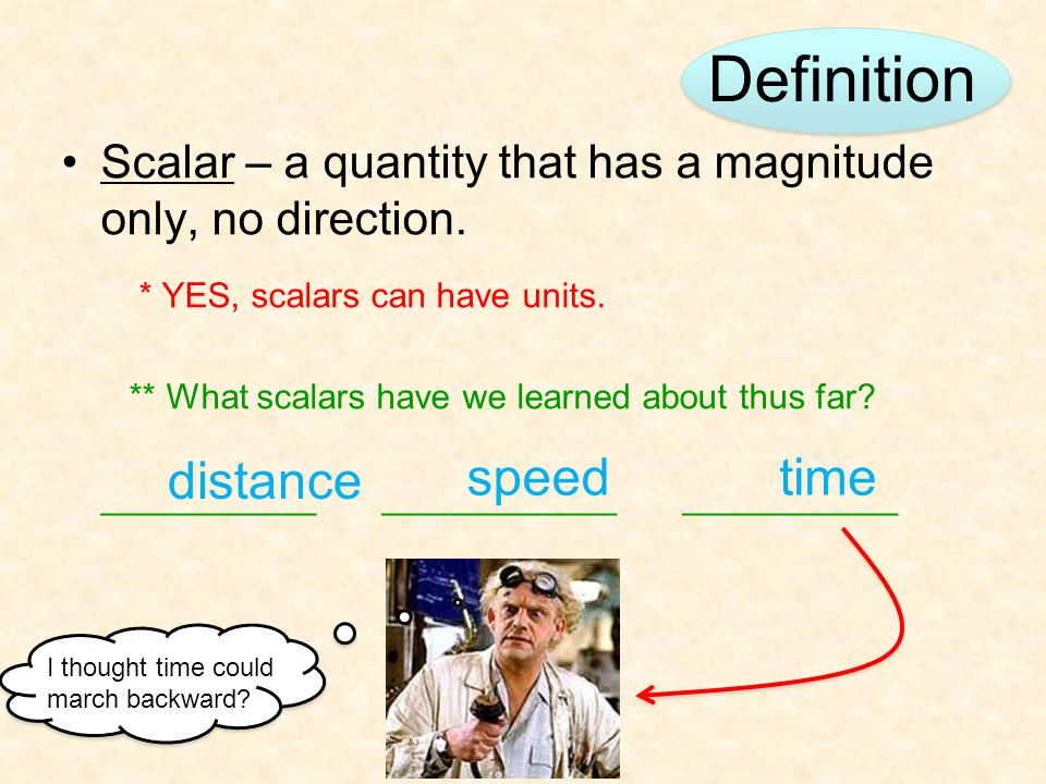 Definition Scalar – a quantity that has a magnitude only, no direction. * YES, scalars can have units. ** What scalars have we learned about thus far?