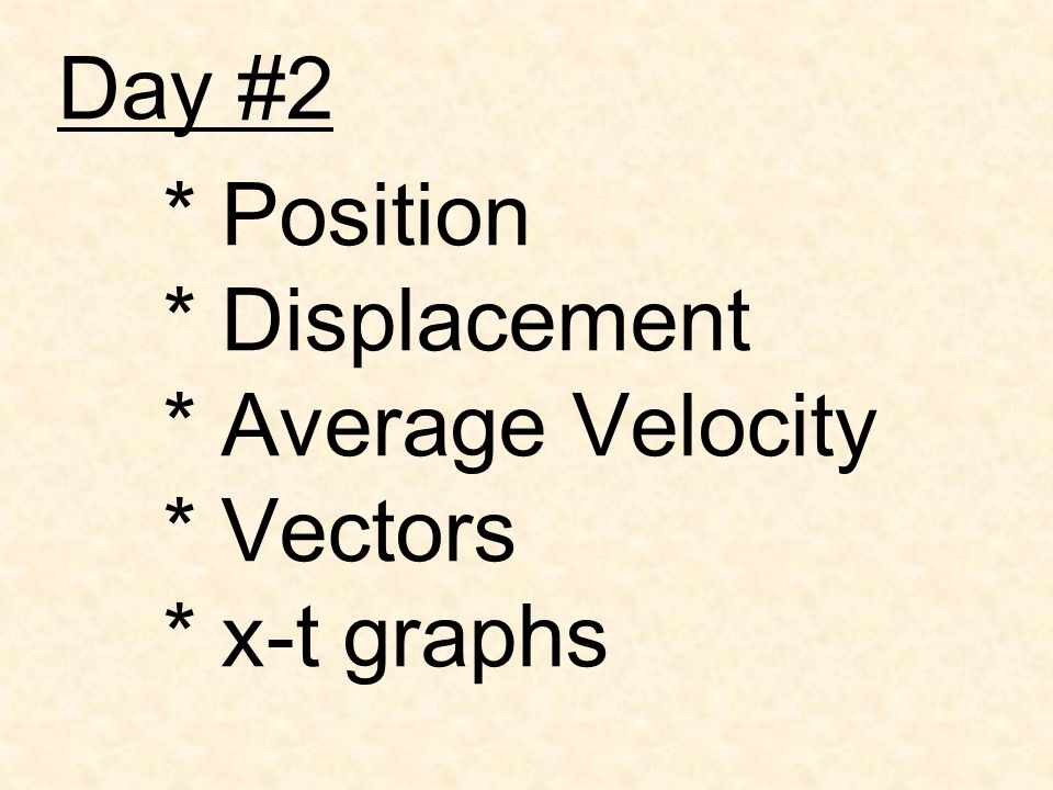 Day #2 * Position * Displacement * Average Velocity * Vectors * x-t graphs