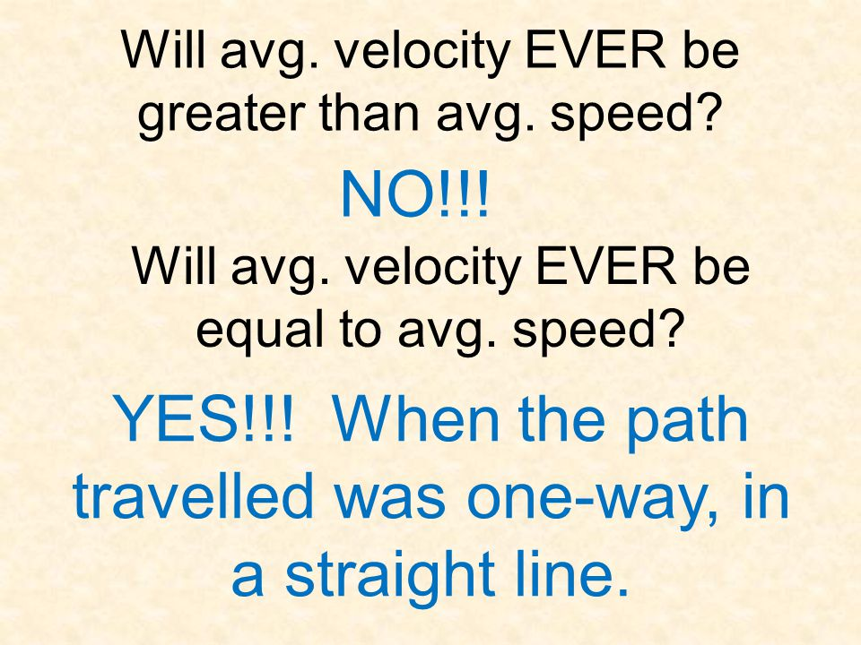 Will avg. velocity EVER be greater than avg. speed? NO!!! Will avg. velocity EVER be equal to avg. speed? YES!!! When the path travelled was one-way,