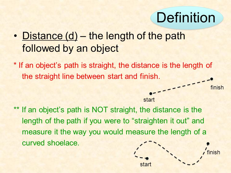 Definition Distance (d) – the length of the path followed by an object * If an object's path is straight, the distance is the length of the straight l