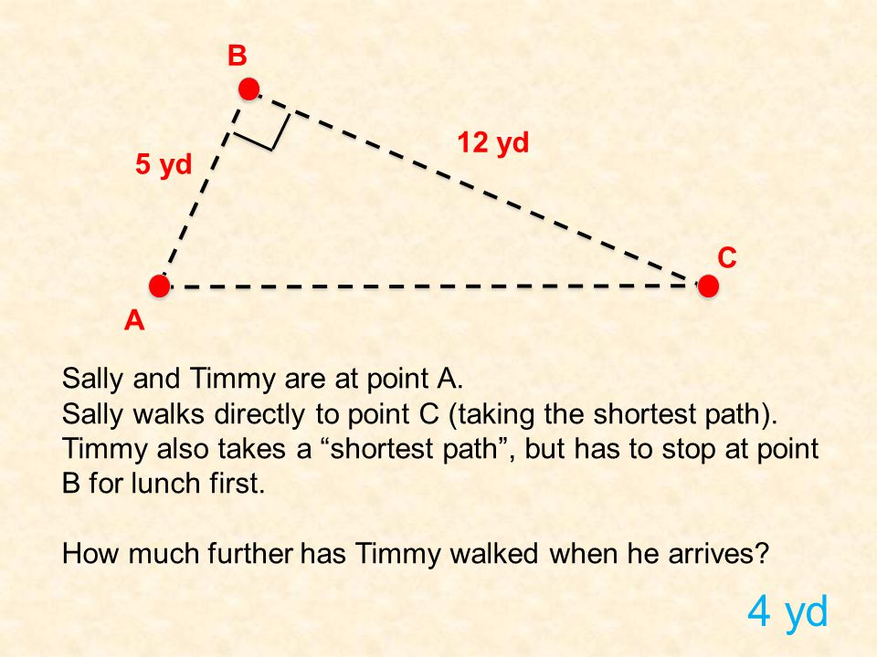 """5 yd 12 yd A B C Sally and Timmy are at point A. Sally walks directly to point C (taking the shortest path). Timmy also takes a """"shortest path"""", but h"""