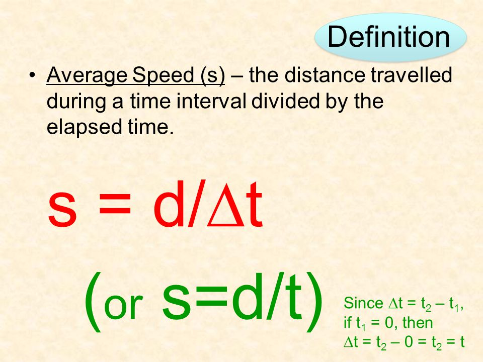 Definition Average Speed (s) – the distance travelled during a time interval divided by the elapsed time. s = d/  t ( or s=d/t) Since  t = t 2 – t 1