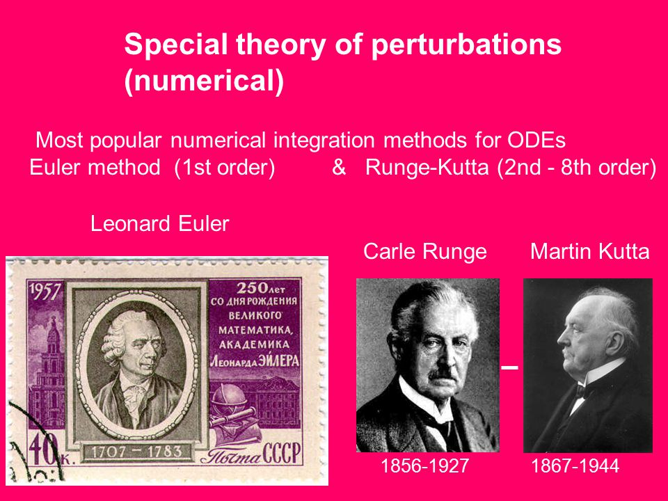 Special theory of perturbations (numerical) 1856-1927 Leonard Euler Carle RungeMartin Kutta 1867-1944 Most popular numerical integration methods for ODEs Euler method (1st order) & Runge-Kutta (2nd - 8th order)