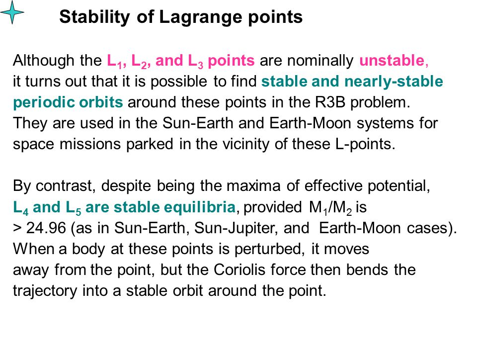 Stability of Lagrange points Although the L 1, L 2, and L 3 points are nominally unstable, it turns out that it is possible to find stable and nearly-stable periodic orbits around these points in the R3B problem.