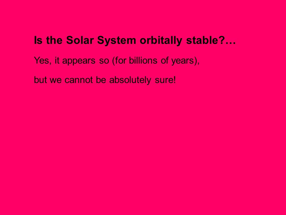 Is the Solar System orbitally stable … Yes, it appears so (for billions of years), but we cannot be absolutely sure!